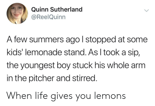 Youngest: Quinn Sutherland  @ReelQuinn  A few summers ago l stopped at some  kids' lemonade stand. As I tooka sip,  the youngest boy stuck his whole arm  in the pitcher and stirred. When life gives you lemons
