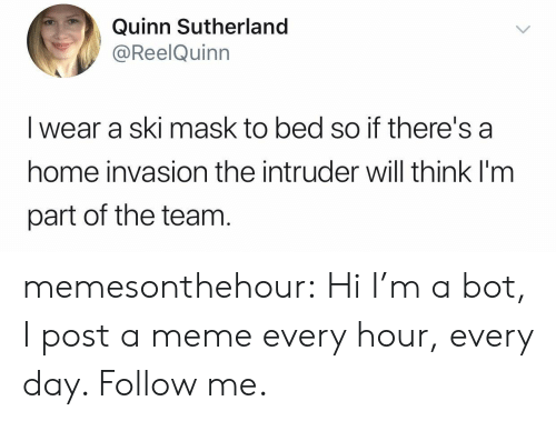 quinn: Quinn Sutherland  @ReelQuinn  I wear a ski mask to bed so if there's a  home invasion the intruder will think I'm  part of the team memesonthehour:  Hi I'm a bot, I post a meme every hour, every day. Follow me.