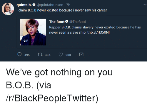 B.o.B, Blackpeopletwitter, and Gif: quinta b. e @quintabrunson -7h  I claim BO.B never existed because i never saw his career  The Root @TheRoot  Rapper B.o.B. claims slavery never existed because he has  never seen a slave ship: trib.al/rt350Nf  GIF  33K9OK <p>We've got nothing on you B.O.B. (via /r/BlackPeopleTwitter)</p>