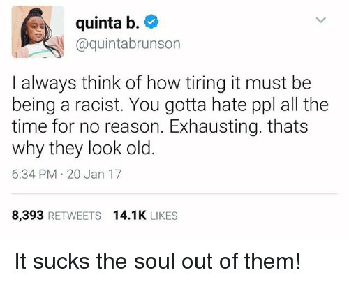 Memes, Time, and Racist: quinta b.  @quintabrunson  I always think of how tiring it must be  being a racist. You gotta hate ppl all the  time for no reason. Exhausting. thats  why they look old.  6:34 PM 20 Jan 17  8,393 RETWEETS 14.1K LIKES It sucks the soul out of them!
