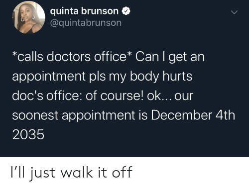 Office, Can, and Doctors: quinta brunson  @quintabrunson  *calls doctors office* Can I get an  appointment pls my body hurts  doc's office: of course! ok... our  Soonest appointment is December 4th  2035 I'll just walk it off