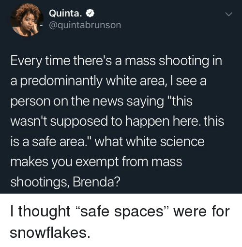 """News, Science, and Time: Quinta. +  @quintabrunson  Every time there's a mass shooting in  a predominantly white area, I see a  person on the news saying """"this  wasn't supposed to happen here. this  is a safe area."""" what white science  makes you exempt from mass  shootings, Brenda? I thought """"safe spaces"""" were for snowflakes."""