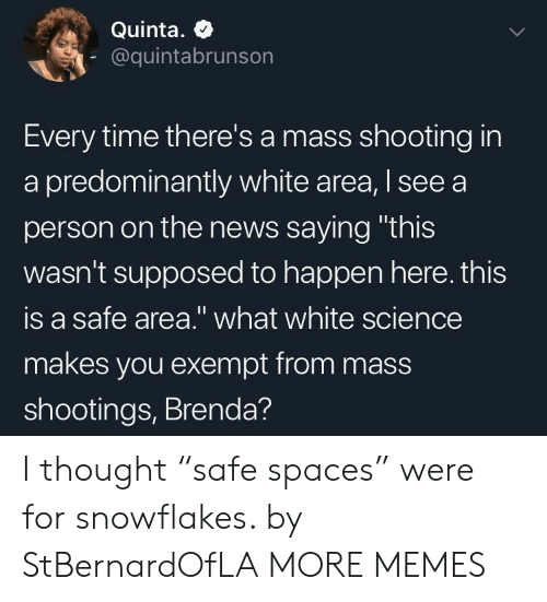 """Dank, Memes, and News: Quinta. +  @quintabrunson  Every time there's a mass shooting in  a predominantly white area, I see a  person on the news saying """"this  wasn't supposed to happen here. this  is a safe area."""" what white science  makes you exempt from mass  shootings, Brenda? I thought """"safe spaces"""" were for snowflakes. by StBernardOfLA MORE MEMES"""
