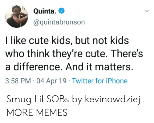 sobs: Quinta.  @quintabrunson  I like cute kids, but not kids  who think they're cute. There's  a difference. And it matters.  3:58 PM 04 Apr 19 Twitter for iPhone Smug Lil SOBs by kevinowdziej MORE MEMES