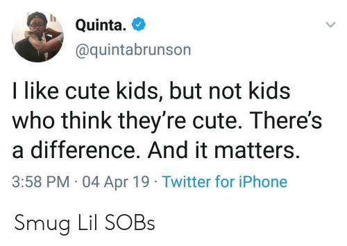 sobs: Quinta.  @quintabrunson  I like cute kids, but not kids  who think they're cute. There's  a difference. And it matters.  3:58 PM 04 Apr 19 Twitter for iPhone Smug Lil SOBs