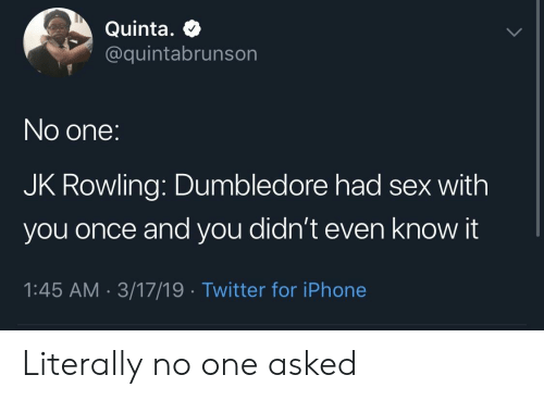 Dumbledore, Iphone, and Sex: Quinta.  @quintabrunson  No one:  JK Rowling: Dumbledore had sex with  you once and you didn't even know it  1:45 AM 3/17/19 Twitter for iPhone Literally no one asked
