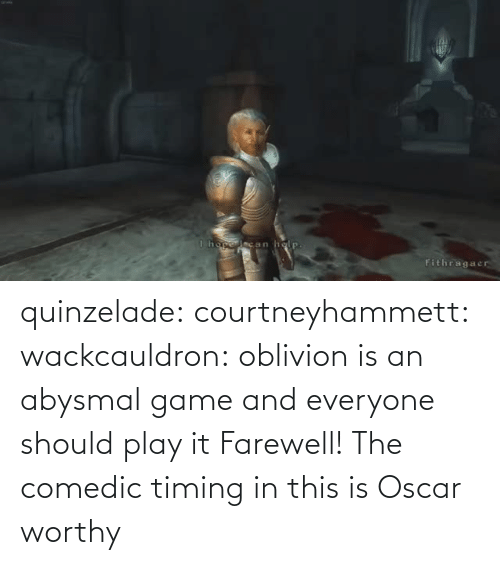 tumblr: quinzelade:  courtneyhammett:  wackcauldron: oblivion is an abysmal game and everyone should play it  Farewell!    The comedic timing in this is Oscar worthy