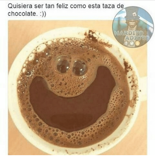 Memes, 🤖, and Tan: Quisiera ser tan feliz como es  taza de  chocolate.  MARDI LO