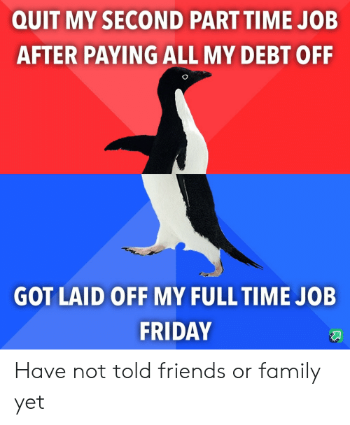 full time job: QUIT MY SECOND PART TIME JOB  AFTER PAYING ALL MY DEBT OFF  GOT LAID OFF MY FULL TIME JOB  FRIDAY Have not told friends or family yet