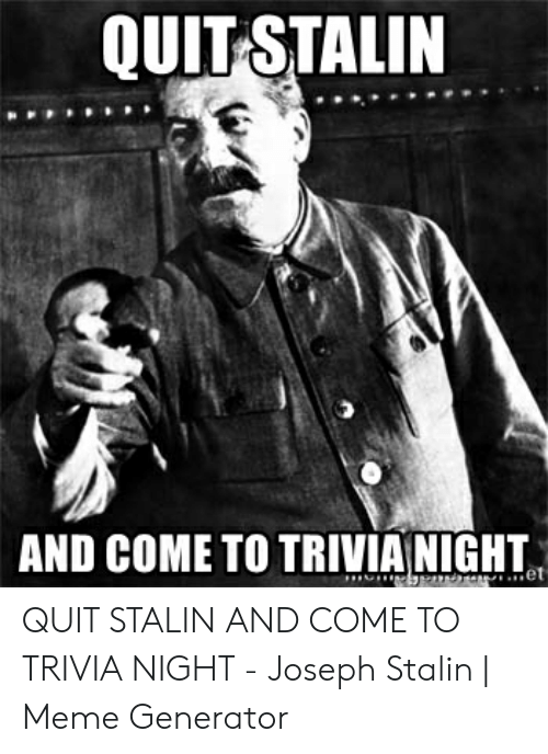 QUIT STALIN AND COME TO TRIVIA NIGHT QUIT STALIN AND COME TO TRIVIA