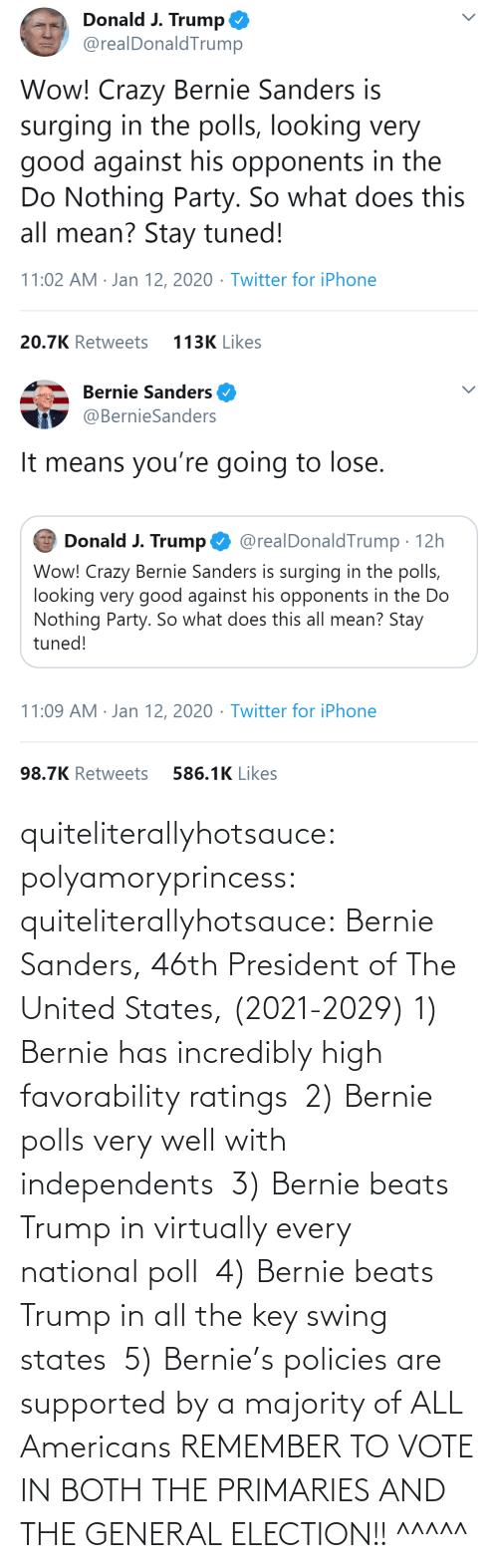 Bernie Sanders: quiteliterallyhotsauce:  polyamoryprincess:  quiteliterallyhotsauce:   Bernie Sanders, 46th President of The United States, (2021-2029)    1) Bernie has incredibly high favorability ratings  2) Bernie polls very well with independents  3) Bernie beats Trump in virtually every national poll  4) Bernie beats Trump in all the key swing states  5) Bernie's policies are supported by a majority of ALL Americans    REMEMBER TO VOTE IN BOTH THE PRIMARIES AND THE GENERAL ELECTION!!  ^^^^^