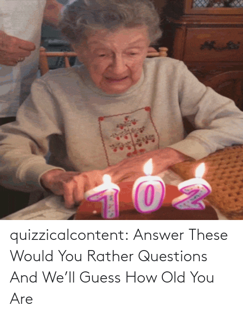 brady: quizzicalcontent:    Answer These Would You Rather Questions And We'll Guess How Old You Are