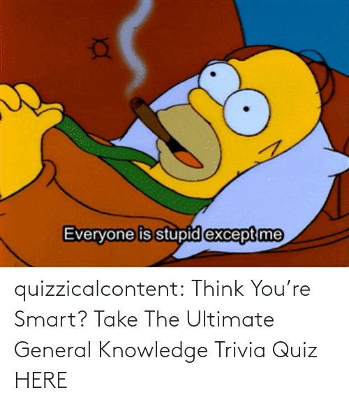 brady: quizzicalcontent:  Think You're Smart? Take The Ultimate General Knowledge Trivia Quiz HERE
