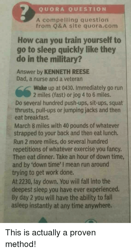 Dad, Fall, and Go to Sleep: QUORA QUESTION  A compelling question  from Q& A site quora.com  How can you train yourself to  go to sleep quickly like they  do in the military?  Answer by KENNETH REESE  Dad, a nurse and a veteran  Wake up at 0430. Immediately go run  2 miles (fast) or jog 4 to 6 miles.  Do several hundred push-ups, sit-ups, squat  thrusts, pull-ups or jumping jacks and then  eat breakfast.  March 8 miles with 40 pounds of whatever  strapped to your back and then eat lunch.  Run 2 more miles, do several hundred  repetitions of whatever exercise you fancy.  Then eat dinner. Take an hour of down time,  and by 'down time' I mean run around  trying to get work done.  At 2230, lay down. You will fall into the  deepest sleep you have ever experienced.  By day 2 you will have the ability to fall  asleep instantly at any time anywhere. This is actually a proven method!