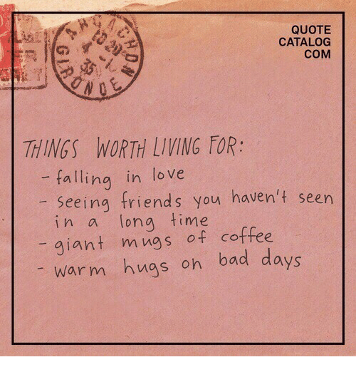 Bad, Friends, and Love: QUOTE  CATALOG  COM  THINGS WORTH LIVING FOR:  -falling in love  seeing friends you haven't seen  in a long time  giant mugs of coffee  warm hugs on bad days