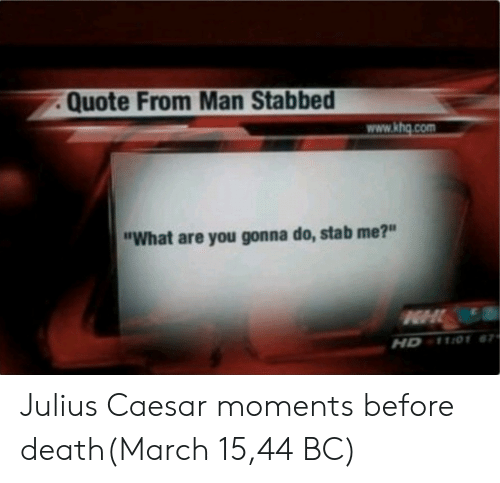 """Death, Julius Caesar, and Quote: Quote From Man Stabbed  www.khg.com  """"What are you gonna do, stab me?""""  HD 1101 Julius Caesar moments before death(March 15,44 BC)"""