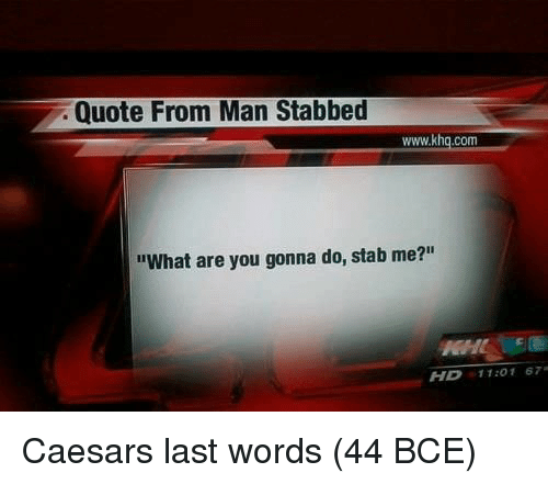 "Last Words, Quote, and Com: Quote From Man Stabbed  www.khq.com  ""What are you gonna do, stab me?""  HD 11:01 67 Caesars last words (44 BCE)"