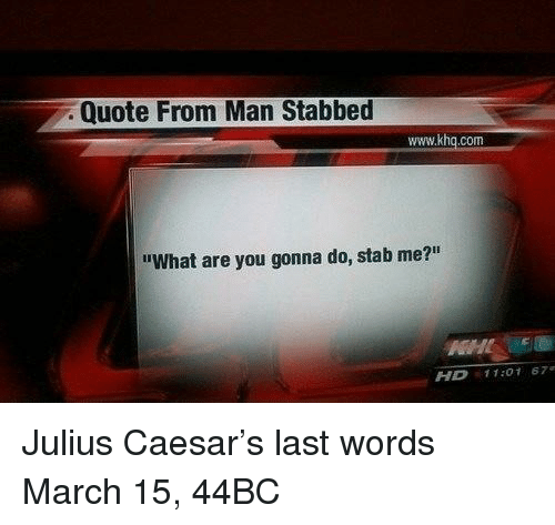 "Julius Caesar, Last Words, and Quote: Quote From Man Stabbed  www.khq.com  ""What are you gonna do, stab me?""  HD 11:01 67 Julius Caesar's last words March 15, 44BC"