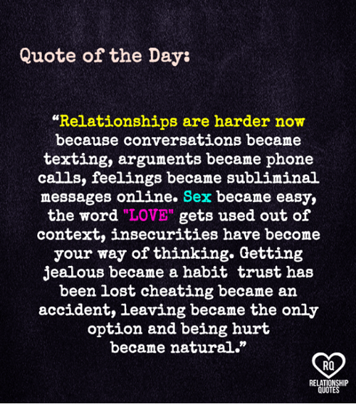 """Cheating, Jealous, and Love: Quote of the Day:  """"Relationships are harder now  because conversations became  texting, arguments became phone  calls, feelings became subliminal  messages online. Sex became easy,  the word """"LOVE"""" gets used out of  context, insecurities have become  your way of thinking. Getting  jealous became a habit trust has  been lost cheating became an  accident, leaving became the only  option and being hurt  became natural.""""  RO  RELATIONSHIP  QUOTES"""