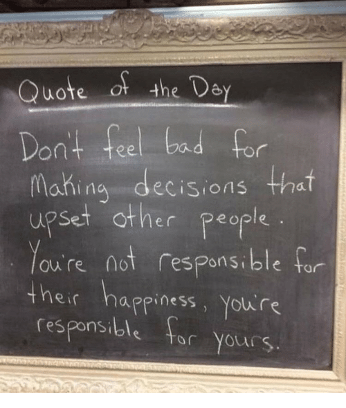 Bad, Decisions, and Happiness: Quote of the Dey  Dont feel bad for  Mahina decisions that  upset other people  ou're not respons.ble far  onsible tor  eir happiness, Yolu re  responsible tr Yours.