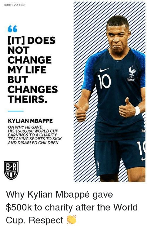 Children, Life, and Respect: QUOTE VIA TIME  [IT] DOES  NOT  CHANGE  MY LIFE  BUT  CHANGES  THEIRS.  10  KYLIAN MBAPPE  ON WHY HE GAVE  HIS $500,000 wORLD CUP  EARNINGS TO A CHARITY  TEACHING SPORTS TO SICK  AND DISABLED CHILDREN  B R Why Kylian Mbappé gave $500k to charity after the World Cup.  Respect 👏