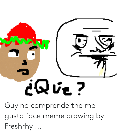 Meme, Me Gusta, and Face: Qve? Guy no comprende the me gusta face meme drawing by Freshrhy ...