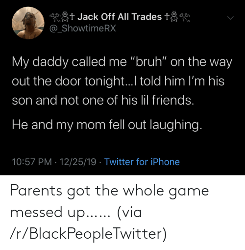 "door: Rôt Jack Off All Trades t  @_ShowtimeRX  My daddy called me ""bruh"" on the way  out the door tonight.I told him I'm his  son and not one of his lil friends.  He and my mom fell out laughing.  10:57 PM · 12/25/19 · Twitter for iPhone Parents got the whole game messed up…… (via /r/BlackPeopleTwitter)"