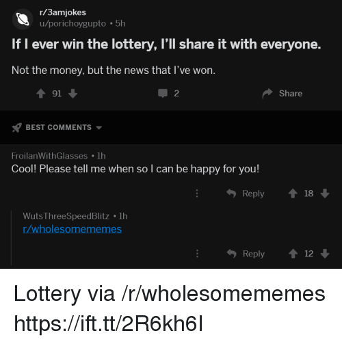 Lottery, Money, and News: r/3amjokes  u/porichoygupto 5h  If I ever win the lottery, l'll share it with everyone.  Not the money, but the news that I've won.  91  BEST COMMENTS  FroilanWithGlasses lh  2  Share  Cool! Please tell me when so l can be happy for you!  ђ Reply  18  Wuts ThreeSpeedBlitz 1h  /wholesomememes  Reply 12 Lottery via /r/wholesomememes https://ift.tt/2R6kh6I
