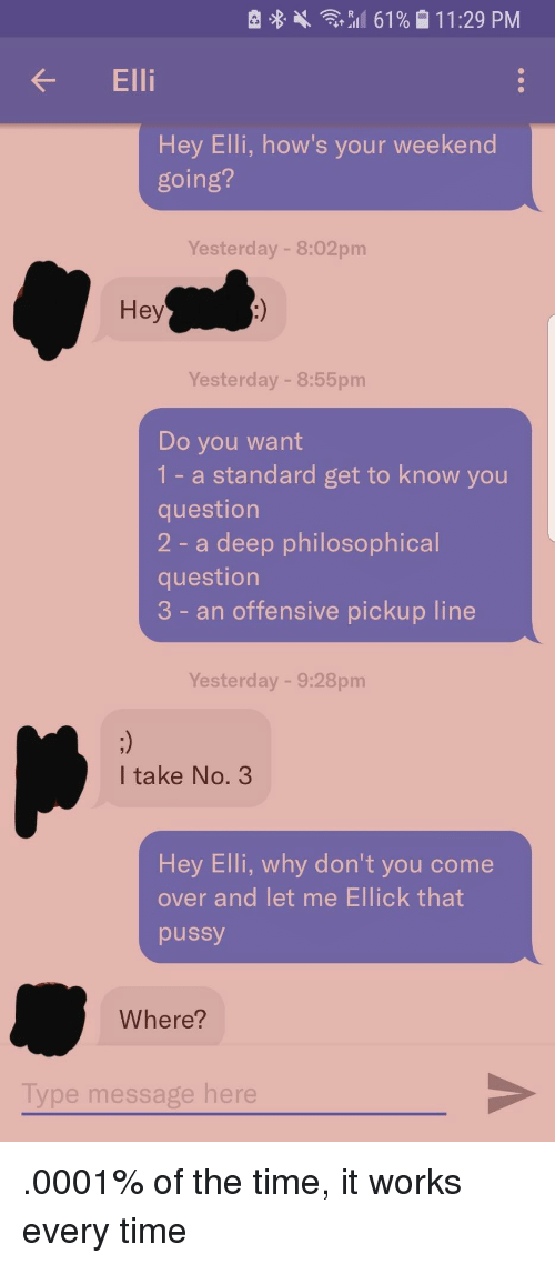 Come Over, Pussy, and Time: R 8 .  ,,11 61 % 1  1 1 :29 PM  Ell  Hey Elli, how's your weekend  going?  Yesterday - 8:02pm  Hey  Yesterday - 8:55pm  Do you want  1- a standard get to know you  question  2 - a deep philosophical  question  3 - an offensive pickup line  Yesterday - 9:28pm  I take No. 3  Hey Elli, why don't you come  over and let me Ellick that  pussy  Where?  Type message here .0001% of the time, it works every time