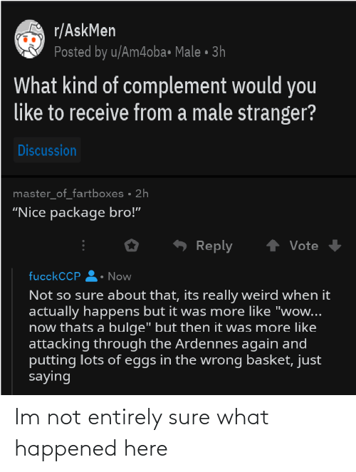 """Askmen: r/AskMen  Posted by u/Am4oba• Male • 3h  What kind of complement would you  like to receive from a male stranger?  Discussion  master_of_fartboxes • 2h  """"Nice package bro!""""  Reply  Vote  fucckCCP  Now  Not so sure about that, its really weird when it  actually happens but it was more like """"wow...  now thats a bulge"""" but then it was more like  attacking through the Ardennes again and  putting lots of eggs in the wrong basket, just  saying Im not entirely sure what happened here"""