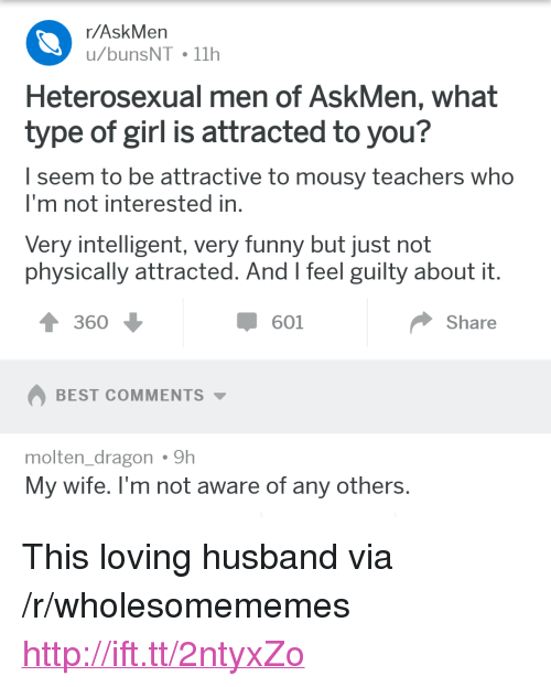 "Askmen: r/AskMen  u/bunsNT 11h  Heterosexual men of AskMen, what  type of girl is attracted to you?  I seem to be attractive to mousy teachers who  I'm not interested in  Very intelligent, very funny but just not  physically attracted. And l feel guilty about it  360  601  Share  BEST COMMENTS  molten dragon9h  My wife. l'm not aware of any others <p>This loving husband via /r/wholesomememes <a href=""http://ift.tt/2ntyxZo"">http://ift.tt/2ntyxZo</a></p>"