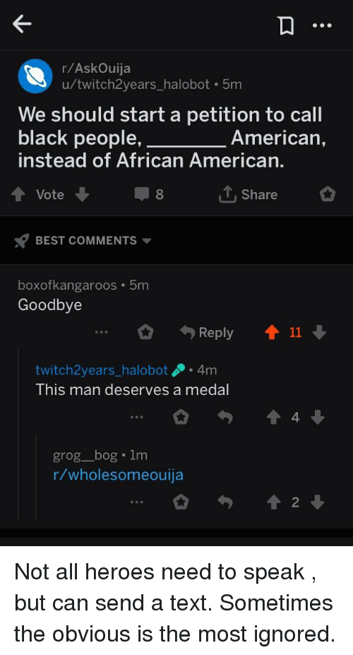 American, Best, and Black: r/AskOuija  u/twitch2years_halobot 5m  We should start a petition to call  black people,  instead of African American  American,  Vote  T, Share  BEST COMMENTS  boxofkangaroos 5m  Goodbye  Reply  11  twitch2years_ halobot.4m  This man deserves a medal  4.  grog_bog 1m  r/wholesomeouija