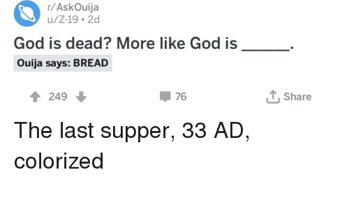God, Ouija, and The Last Supper: r/AskOuija  u/Z-19 2d  God is dead? More like God is  Ouija says: BREAD  1 249  џ 76  Share The last supper, 33 AD, colorized