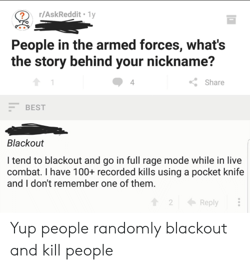 Best, Live, and Thathappened: r/AskReddit 1y  ?  People in the armed forces, what's  the story behind your nickname?  4  Share  BEST  Blackout  I tend to blackout and go in full rage mode while in live  combat. I have 100+ recorded kills using a pocket knife  and I don't remember one of them.  2  Reply Yup people randomly blackout and kill people