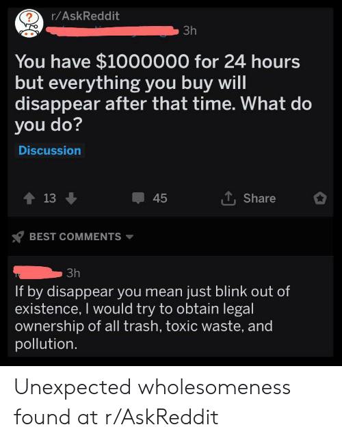 Trash, Best, and Mean: r/AskReddit  ?  3h  You have $1000000 for 24 hours  but everything you buy will  disappear after that time. What do  you do?  Discussion  13  Share  45  BEST COMMENTS  3h  If by disappear you mean just blink out of  existence, I would try to obtain legal  ownership of all trash, toxic waste, and  pollution Unexpected wholesomeness found at r/AskReddit