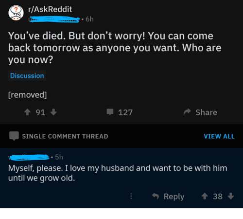 Love, Tomorrow, and Husband: r/AskReddit  6h  You've died. But don't worry! You can come  back tomorrow as anyone you want. Who are  you now?  Discussion  [removed]  1 91  127  Share  SINGLE COMMENT THREAD  VIEW ALL  Myself, please. I love my husband and want to be with him  until we grow old  Reply  38