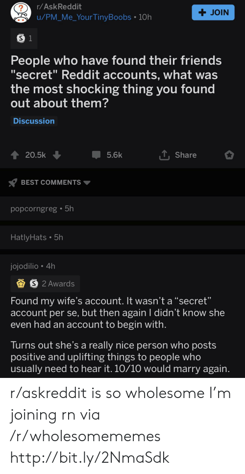 "Friends, Reddit, and Best: r/AskReddit  ?  + JOIN  u/PM Me_YourTinyBoobs 10h  S 1  People who have found their friends  'secret"" Reddit accounts, what was  the most shocking thing you found  out about them?  Discussion  TShare  20.5k  5.6k  BEST COMMENTS  popcorngreg 5h  HatlyHats. 5h  jojodilio 4h  PS 2 Awards  Found my wife's account. It wasn't a ""secret""  account per se, but then again I didn't know she  even had an account to begin with.  Turns out she's a really nice person who posts  positive and uplifting things to people who  usually need to hear it. 10/10 would marry again. r/askreddit is so wholesome I'm joining rn via /r/wholesomememes http://bit.ly/2NmaSdk"