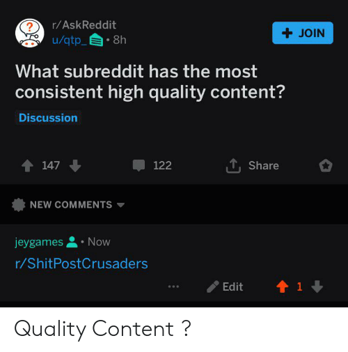 Content, Askreddit, and Qtp: r/AskReddit  + JOIN  u/qtp_  8h  What subreddit has the most  consistent high quality content?  Discussion  147  122  Share  NEW COMMENTS  Now  jeygames  r/ShitPostCrusaders  1  Edit Quality Content ?