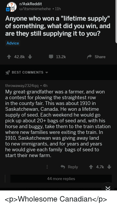 "County Fair: r/AskReddit  o u/itsminimehehe 11h  Anyone who won a ""lifetime supply  of something, what did you win, and  are they still supplying it to you?  Advice  42.8k  13.2k  Share  BEST COMMENTS  throwaway2324  My great-grandfather was a farmer, and won  a contest for plowing the straightest row  n the county fair. This was about 1910 in  Saskatchewan, Canada. He won a lifetime  supply of seed. Each  pick up about 20+ bags of seed and, with his  horse and buggy, take them to the train station  where new families were exiting the train. In  1910, Saskatchewan was giving away land  to new immigrants, and for years and years  he would give each Tamily bags of Seed to  start their new farm  gg4h  weekend he would go  Reply  4.7k  44 more replies <p>Wholesome Canadian</p>"