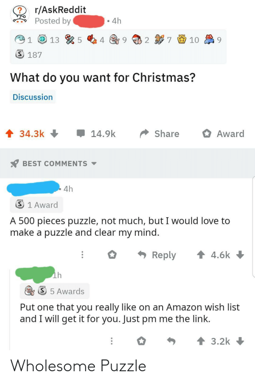Askreddit: r/AskReddit  Posted by  4h  7 9 10  2  3 187  What do you want for Christmas?  Discussion  1 34.3k +  14.9k  Share  Award  BEST COMMENTS -  4h  3 1 Award  A 500 pieces puzzle, not much, but I would love to  make a puzzle and clear my mind.  * Reply  1 4.6k  ih  S 5 Awards  Put one that you really like on an Amazon wish list  and I will get it for you. Just pm me the link.  个3.2k Wholesome Puzzle