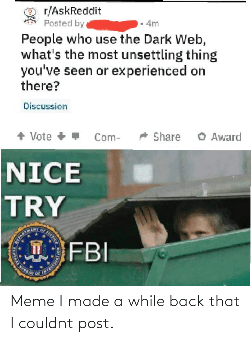 Askreddit: r/AskReddit  Posted by  4m  People who use the Dark Web,  what's the most unsettling thing  you've seen or experienced on  there?  Discussion  + Vote +  O Award  Share  Com-  NICE  TRY  FBI  STICE  T  DERAL E Meme I made a while back that I couldnt post.