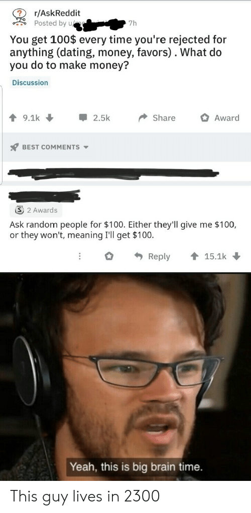 random: r/AskReddit  Posted by u  7h  You get 100$ every time you're rejected for  anything (dating, money, favors). What do  you do to make money?  Discussion  9.1k  2.5k  Share  Award  BEST COMMENTS  2 Awards  Ask random people for $100. Either they'll give me $100,  or they won't, meaning I'll get $100.  Reply  15.1k  Yeah, this is big brain time. This guy lives in 2300