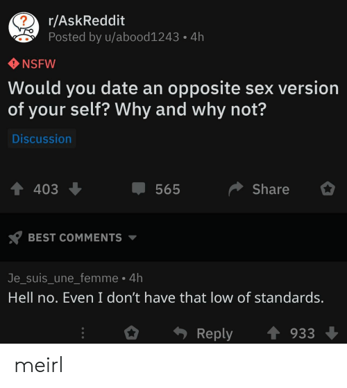 Nsfw, Sex, and Best: r/AskReddit  Posted by u/abood1243  4h  NSFW  Would you date an opposite sex version  of your self? Why and why not?  Discussion  Share  403  565  BEST COMMENTS  Je_suis_une_femme 4h  Hell no. Even I don't have that low of standards.  Reply  933 meirl