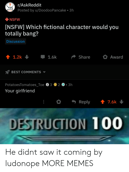 Anaconda, Dank, and Memes: r/AskReddit  Posted by u/DoodooPancake 3h  NSFW  [NSFW] Which fictional character would you  totally bang?  Discussion  1.6k  Share  Award  BEST COMMENTS  PotatoesTomatoes Toe S 3  3h  Your girlfriend  Reply ↑ 7.6k  DESTRUCTION 100 He didnt saw it coming by ludonope MORE MEMES