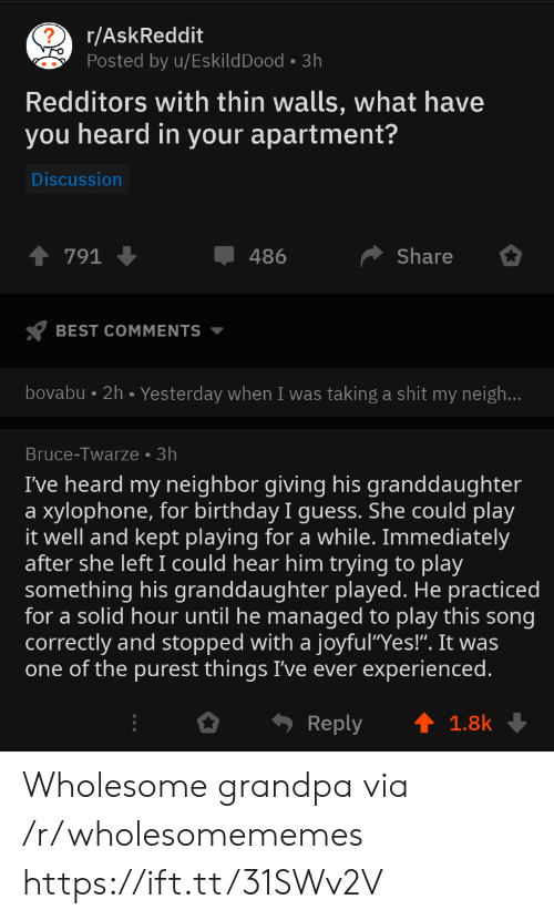 "Birthday, Shit, and Grandpa: r/AskReddit  Posted by u/EskildDood 3h  Redditors with thin walls, what have  you heard in your apartment?  Discussion  Share  791  486  BEST COMMENTS  bovabu 2h. Yesterday when I was taking a shit my neigh...  Bruce-Twarze 3h  I've heard my neighbor giving his granddaughter  xylophone, for birthday I guess. She could play  it well and kept playing for a while. Immediately  after she left I could hear him trying to play  something his granddaughter played. He practiced  for a solid hour until he managed to play this song  correctly and stopped with a joyful""Yes!"". It was  one of the purest things I've ever experienced.  a  Reply  1.8k Wholesome grandpa via /r/wholesomememes https://ift.tt/31SWv2V"