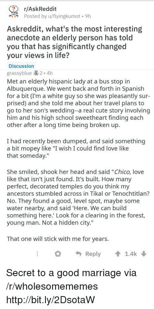 "Cute, Head, and Life: r/AskReddit  Posted by u/flyingkumot. 9h  Askreddit, what's the most interesting  anecdote an elderly person has told  you that has significantly changed  your views in life?  Discussion  grassyblue 2.4h  Met an elderly hispanic lady at a bus stop in  Albuquerque. We went back and forth in Spanish  for a bit (I'm a white guy so she was pleasantly sur-  prised) and she told me about her travel plans to  go to her son's wedding--a real cute story involving  him and his high school sweetheart finding each  other after a long time being broken up.  I had recently been dumped, and said something  a bit mopey like ""I wish I could find love like  that someday.""  She smiled, shook her head and said ""Chico, love  like that isn't just found. It's built. How many  perfect, decorated temples do you think my  ancestors stumbled across in Tikal or Tenochtitlan?  No. They found a good, level spot, maybe some  water nearby, and said 'Here. We can build  something here. Look for a clearing in the forest,  young man. Not a hidden city.""  That one will stick with me for years.  Reply 1.4k Secret to a good marriage via /r/wholesomememes http://bit.ly/2DsotaW"