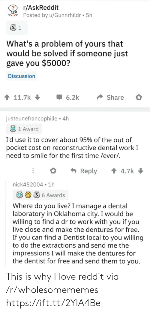 Oklahoma: r/AskReddit  ?  Posted by u/Gunnrhildr 5h  S 1  What's a problem of yours that  would be solved if someone just  gave you $5000?  Discussion  t 11.7k  6.2k  Share  justeunefrancophille 4h  1 Award  I'd use it to cover about 95% of the out of  pocket cost on reconstructive dental work I  need to smile for the first time /ever/.  t 4.7k  Reply  nick452004 1h  S6 Awards  Where do you live? I manage a dental  laboratory in Oklahoma city. I would be  willing to find a dr to work with you if you  live close and make the dentures for free.  If you can find a Dentist local to you willing  to do the extractions and send me the  impressions I will make the dentures for  the dentist for free and send them to you. This is why I love reddit via /r/wholesomememes https://ift.tt/2YlA4Be