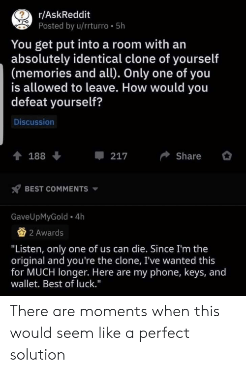 """Clone: ?  r/AskReddit  Posted by u/rrturro 5h  You get put into a room with an  absolutely identical clone of yourself  (memories and all). Only one of you  is allowed to leave. How would you  defeat yourself?  Discussion  217  Share  188  BEST COMMENTS  GaveUpMyGold 4h  2 Awards  """"Listen, only one of us can die. Since I'm the  original and you're the clone, I've wanted this  for MUCH longer. Here are my phone, keys, and  wallet. Best of luck."""" There are moments when this would seem like a perfect solution"""