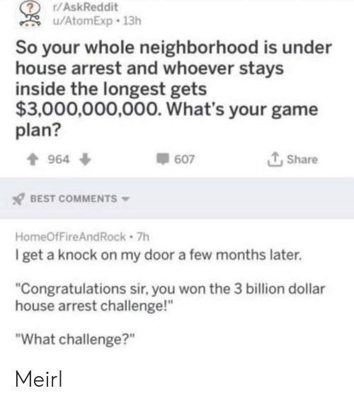 """Best, Congratulations, and Game: r/AskReddit  u/AtomExp 13h  So your whole neighborhood is under  house arrest and whoever stays  inside the longest gets  $3,000,000,000. What's your game  plan?  t Share  964 ф  607  BEST COMMENTS  HomeOfFireAndRock 7h  get a knock on my door a few months later.  """"Congratulations sir, you won the 3 billion dollar  house arrest challenge!""""  """"What challenge?"""" Meirl"""