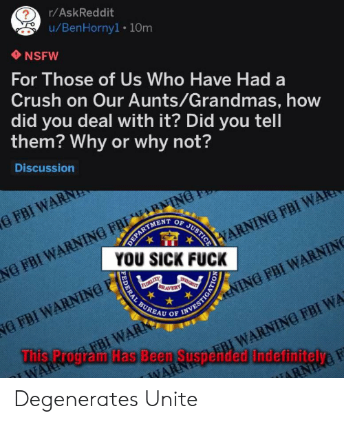 You Sick Fuck: ?  r/AskReddit  u/BenHorny1. 10m  NSFW  For Those of Us Who Have Had a  Crush on Our Aunts/Grandmas, how  did you deal with it? Did you tell  them? Why or why not?  Discussion  NG FBI WARNING FRI NING  YOU SICK FUCK  G FBI WARN  OF  JUSTICE  DEPARTMENT  VARNING FBI WARE  INTEGRIT  BRAVERY  BUREAU OF INVESTIGATIO  ENING FBI WARNING  NG FBI WARNING  FBI WARK  This Program Has Been Suspended Indefinitelye  FBI WARNING FBI WA  WAR  NARN  IARN  FEDERAL Degenerates Unite